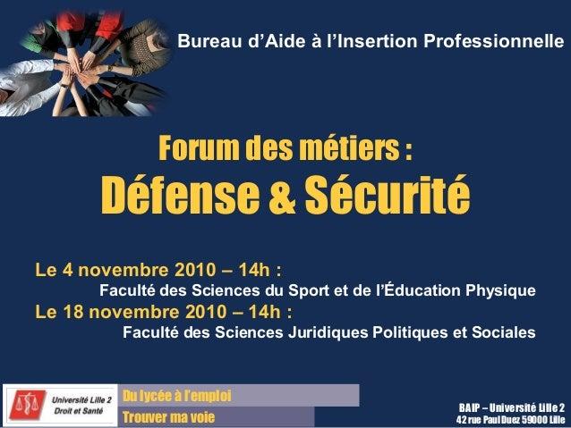 Du lycée à l'emploi Trouver ma voie BAIP – Université Lille 2 42 rue Paul Duez 59000 Lille Forum des métiers : Défense & S...