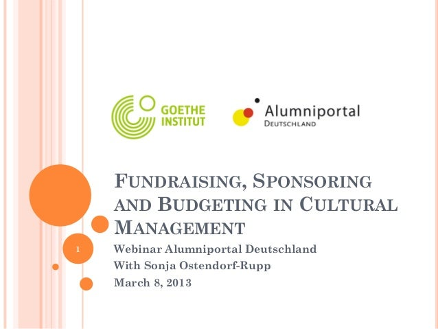 FUNDRAISING, SPONSORING    AND BUDGETING IN CULTURAL    MANAGEMENT1   Webinar Alumniportal Deutschland    With Sonja Osten...