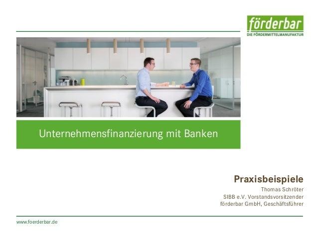 www.foerderbar.de Unternehmensfinanzierung mit Banken Praxisbeispiele Thomas Schröter SIBB e.V. Vorstandsvorsitzender förd...