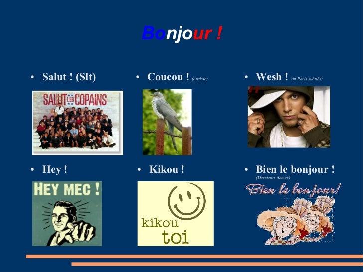 Bonjour!●   Salut!(Slt)   ●   Coucou! (cuckoo)   ●   Wesh! (in Paris sububs)●   Hey!           ●   Kikou!          ...