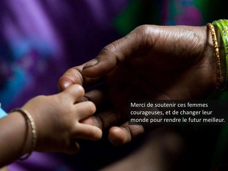 Merci de soutenir ces femmes courageuses, et de changer leur monde pour rendre le futur meilleur.