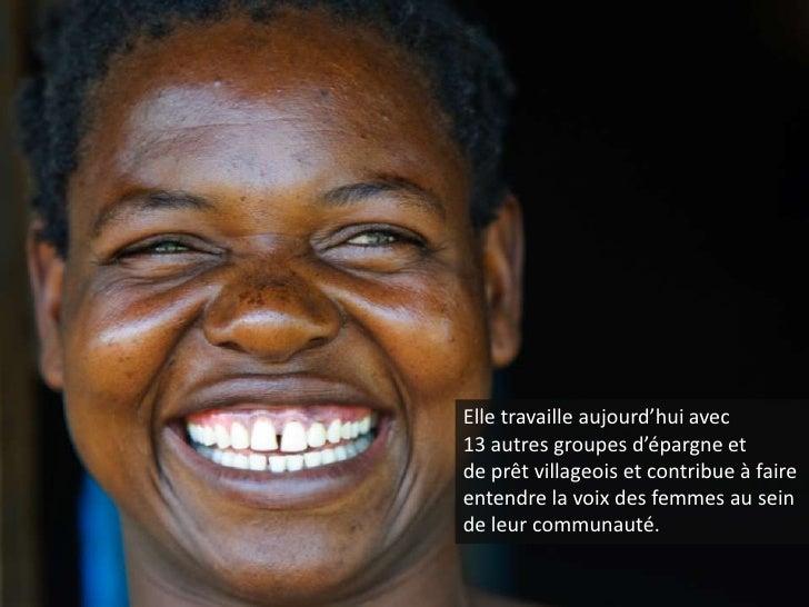 Elle travaille aujourd'hui avec 13 autres groupes d'épargne et de prêt villageois et contribue à faire entendre la voix de...