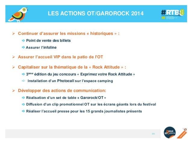 LES ACTIONS OT/GAROROCK 2014   Continuer d'assurer les missions « historiques » :  Point de vente des billets  Assurer ...