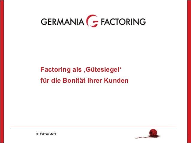16. Februar 2016 1 Factoring als 'Gütesiegel' für die Bonität Ihrer Kunden