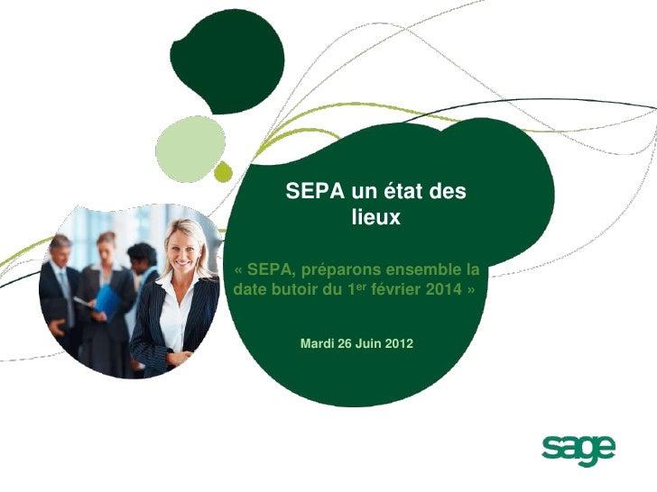 SEPA un état des            lieux« SEPA, préparons ensemble ladate butoir du 1er février 2014 »        Mardi 26 Juin 2012