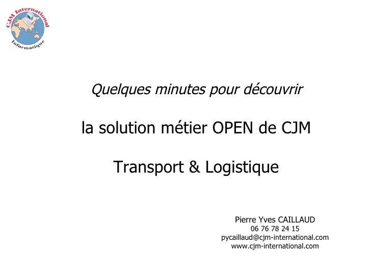 Quelques minutes pour découvrir la solution métier OPEN de CJM Transport & Logistique Pierre Yves CAILLAUD 06 76 78 24 15 ...