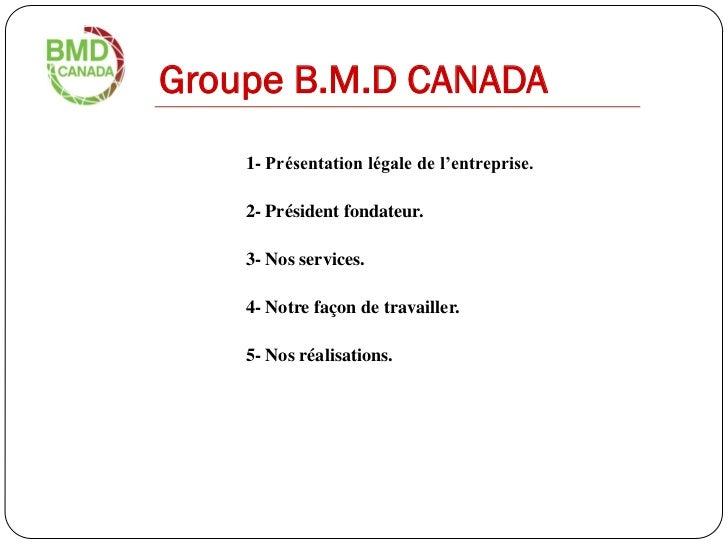 Groupe B.M.D CANADA    1- Présentation légale de l'entreprise.    2- Président fondateur.    3- Nos services.    4- Notre ...