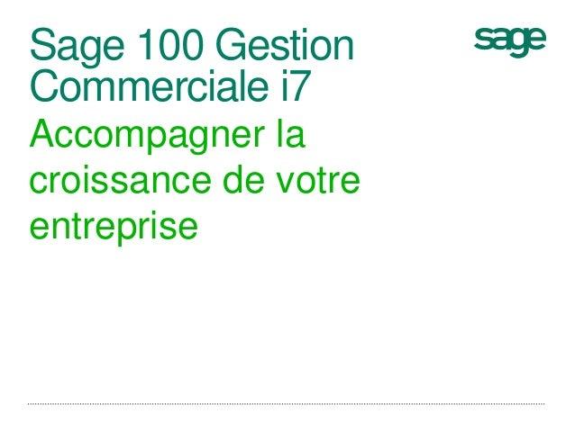 Sage 100 Gestion  Commerciale i7  Accompagner la  croissance de votre  entreprise