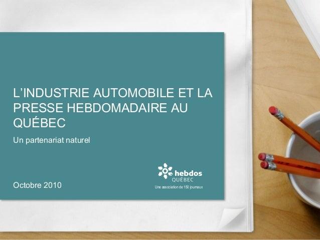 L'INDUSTRIE AUTOMOBILE ET LA PRESSE HEBDOMADAIRE AU QUÉBEC Un partenariat naturel Une association de 150 journauxOctobre 2...