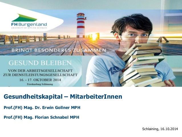 Schlaining, 16.10.2014  Gesundheitskapital – MitarbeiterInnen  Prof.(FH) Mag. Dr. Erwin Gollner MPH  Prof.(FH) Mag. Floria...