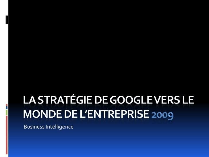 La stratégie de Google vers le monde de l'entreprise 2009<br />Business Intelligence<br />