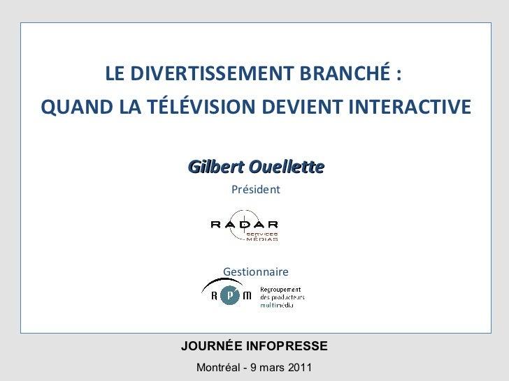 <ul><li>LE DIVERTISSEMENT BRANCHÉ :  </li></ul><ul><li>QUAND LA TÉLÉVISION DEVIENT INTERACTIVE </li></ul><ul><li>Gilbert O...