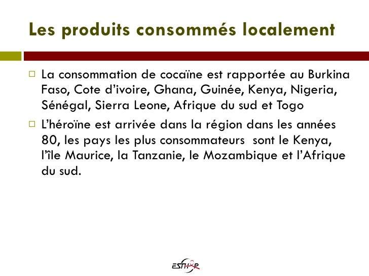 Les produits consommés localement <ul><li>La consommation de cocaïne est rapportée au Burkina Faso, Cote d'ivoire, Ghana, ...