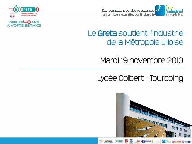 Le Greta soutient l'industrie de la Métropole Lilloise Mardi 19 novembre 2013 Lycée Colbert - Tourcoing