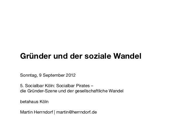 Gründer und der Soziale Wandel Gründer und der soziale Wandel Sonntag, 9 September 2012                  5. Socialbar Köln...