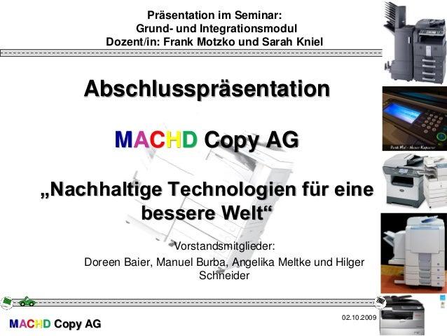 """MACHD Copy AG Abschlusspräsentation MACHD Copy AG """"Nachhaltige Technologien für eine bessere Welt"""" Vorstandsmitglieder: Do..."""