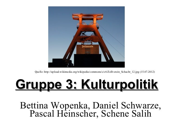 Quelle: http://upload.wikimedia.org/wikipedia/commons/c/c6/Zollverein_Schacht_12.jpg (15.07.2012)Gruppe 3: KulturpolitikBe...