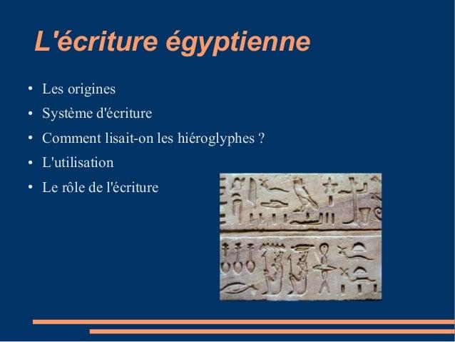 Lécriture égyptienne●   Les origines●   Système décriture●   Comment lisait-on les hiéroglyphes ?●   Lutilisation●   Le rô...