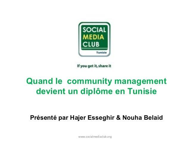 Quand le community management devient un diplôme en Tunisie Présenté par Hajer Esseghir & Nouha Belaid www.socialmediaclub...
