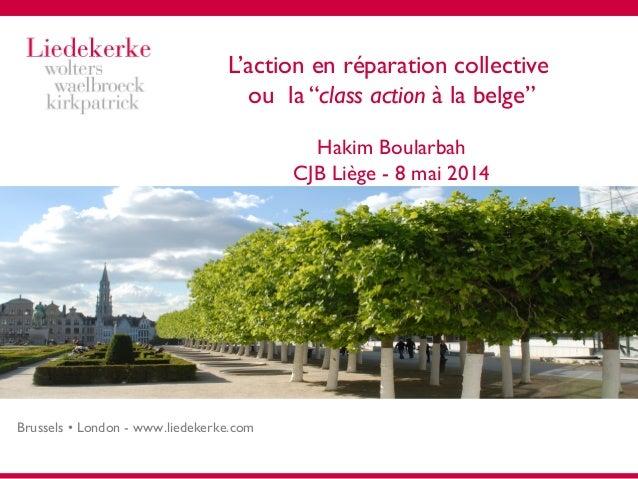 """Brussels • London - www.liedekerke.com L'action en réparation collective ou la """"class action à la belge"""" Hakim Boularbah C..."""