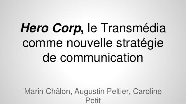 Hero Corp, le Transmédia comme nouvelle stratégie de communication Marin Châlon, Augustin Peltier, Caroline Petit