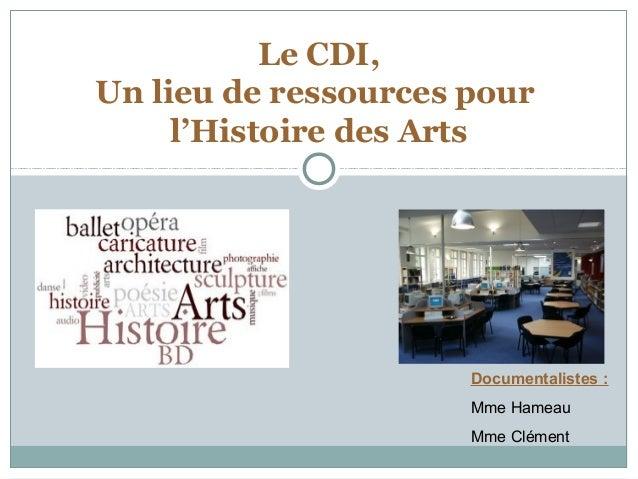 Documentalistes : Mme Hameau Mme Clément Le CDI, Un lieu de ressources pour l'Histoire des Arts