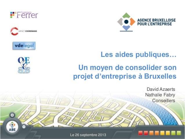 David Azaerts Nathalie Fabry Conseillers Le 26 septembre 2013 Les aides publiques… Un moyen de consolider son projet d'ent...