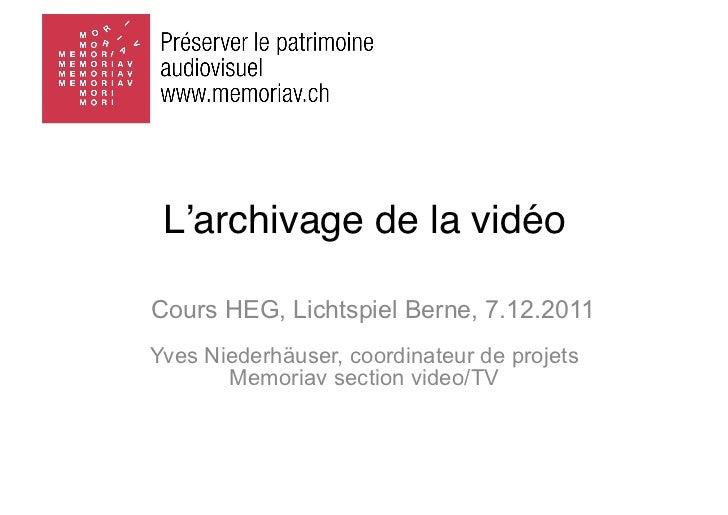L'archivage de la vidéoCours HEG, Lichtspiel Berne, 7.12.2011Yves Niederhäuser, coordinateur de projets       Memoriav sec...