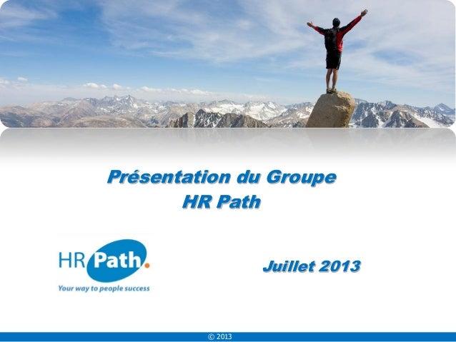 © 2013 Juillet 2013 Présentation du Groupe HR Path