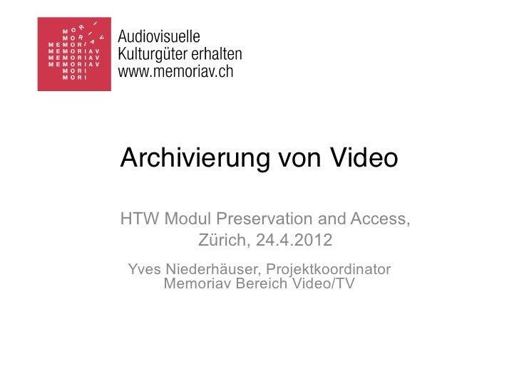 Archivierung von VideoHTW Modul Preservation and Access,       Zürich, 24.4.2012Yves Niederhäuser, Projektkoordinator     ...