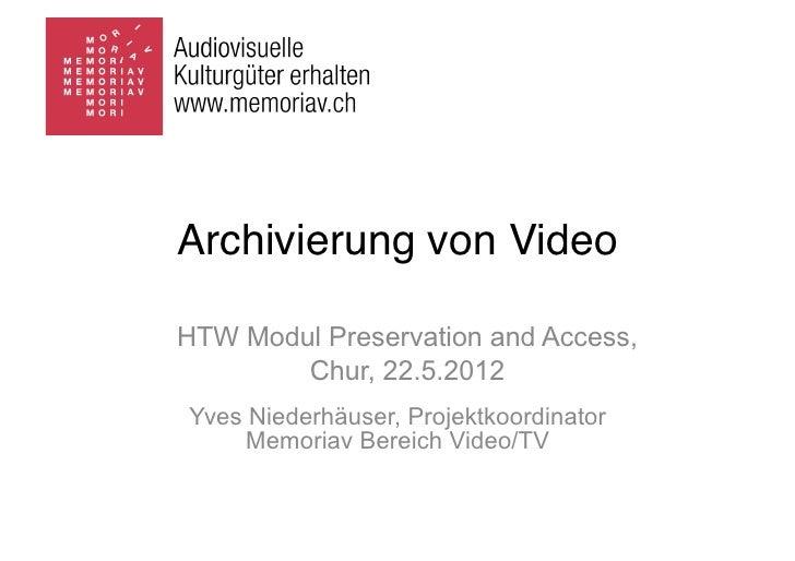 Archivierung von VideoHTW Modul Preservation and Access,        Chur, 22.5.2012Yves Niederhäuser, Projektkoordinator     M...