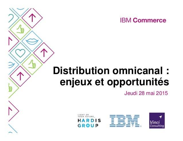 Distribution omnicanal : enjeux et opportunités Jeudi 28 mai 2015