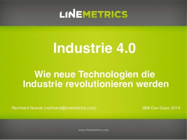 Reinhard Nowak (reinhard@linemetrics.com) Industrie 4.0 Wie neue Technologien die Industrie revolutionieren werden IBM Dev...