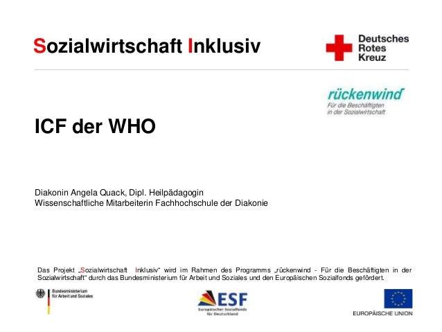 Sozialwirtschaft Inklusiv  ICF der WHO  Diakonin Angela Quack, Dipl. Heilpädagogin  Wissenschaftliche Mitarbeiterin Fachho...