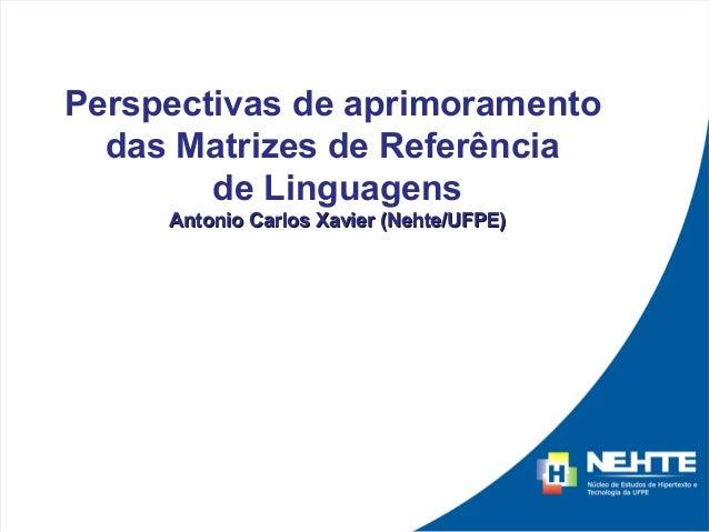 Perspectivas de aprimoramento  das Matrizes de Referência        de Linguagens     Antonio Carlos Xavier (Nehte/UFPE)