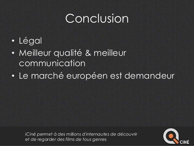 Conclusion  • Légal  • Meilleur qualité & meilleur  communication  • Le marché européen est demandeur  iCiné permet à des ...