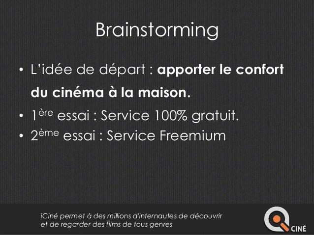 Brainstorming  • L'idée de départ : apporter le confort  du cinéma à la maison.  • 1ère essai : Service 100% gratuit.  • 2...