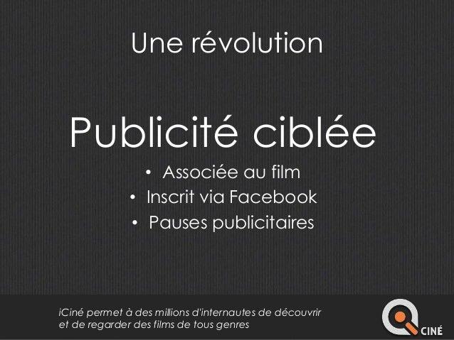 Une révolution  Publicité ciblée  • Associée au film  • Inscrit via Facebook  • Pauses publicitaires  iCiné permet à des m...