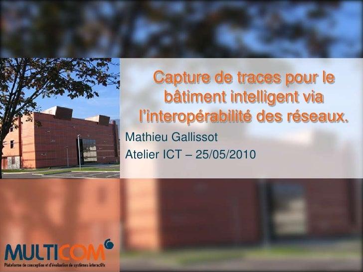 Capture de traces pour le bâtiment intelligent via l'interopérabilité des réseaux.<br />Mathieu Gallissot<br />Atelier ICT...