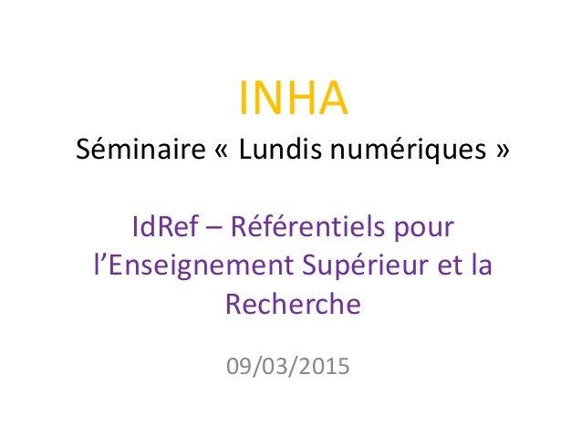INHA Séminaire « Lundis numériques » IdRef – Référentiels pour l'Enseignement Supérieur et la Recherche 09/03/2015