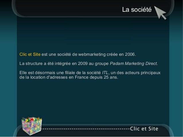 La société Clic et Site  est une société de webmarketing créée en 2006.  La structure a été intégrée en 2009 au groupe  Pa...