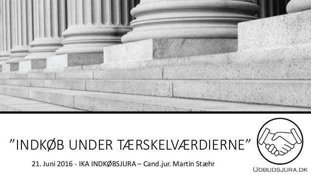 """""""INDKØB UNDER TÆRSKELVÆRDIERNE"""" 21. Juni 2016 - IKA INDKØBSJURA – Cand.jur. Martin Stæhr"""