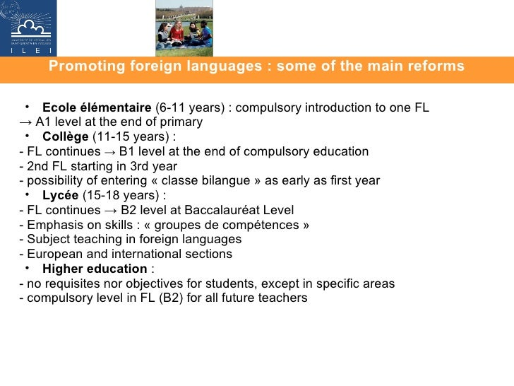 Promoting foreign languages : some of the main reforms <ul><ul><li>Ecole élémentaire  (6-11 years) : compulsory introducti...