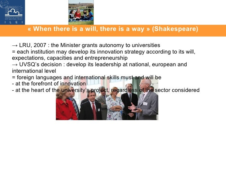«When there is a will, there is a way» (Shakespeare) ->  LRU, 2007 : the Minister grants autonomy to universities  = eac...
