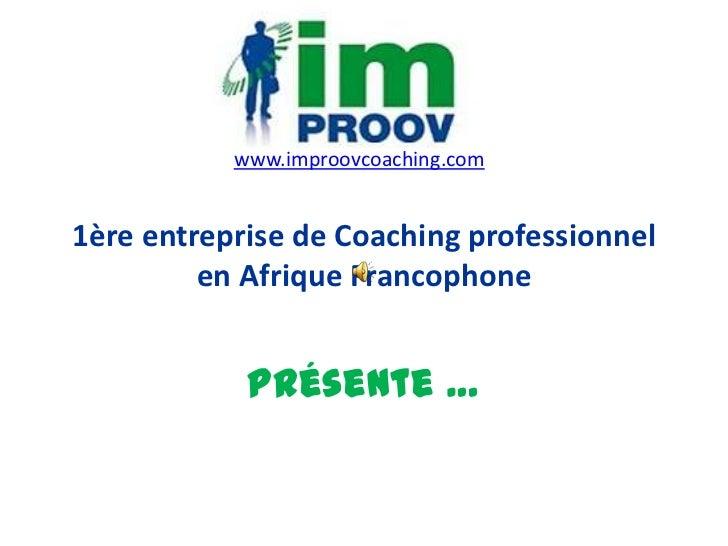www.improovcoaching.com1ère entreprise de Coaching professionnel         en Afrique Francophone            Présente …