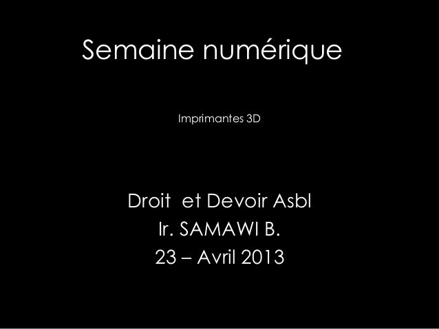 Semaine numérique Droit et Devoir Asbl Ir. SAMAWI B. 23 – Avril 2013 Imprimantes 3D