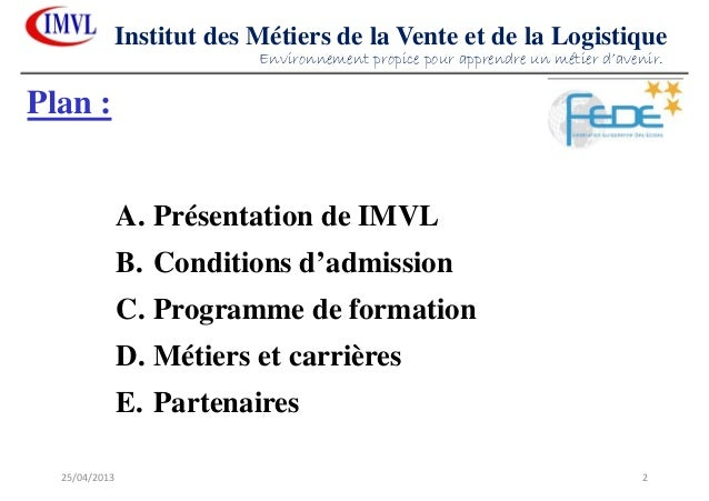 25/04/2013 2Institut des Métiers de la Vente et de la LogistiquePlan :A. Présentation de IMVLB. Conditions d'admissionC. P...
