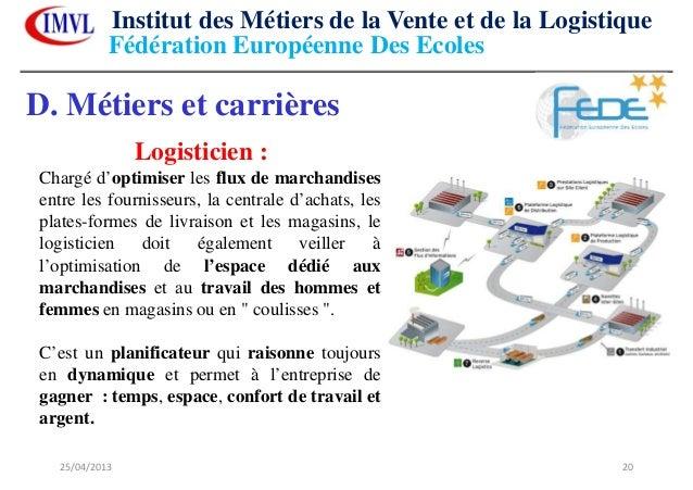 25/04/2013 20D. Métiers et carrièresLogisticien :Chargé d'optimiser les flux de marchandisesentre les fournisseurs, la cen...