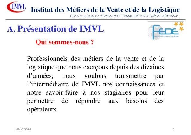 25/04/2013 4Institut des Métiers de la Vente et de la LogistiqueProfessionnels des métiers de la vente et de lalogistique ...