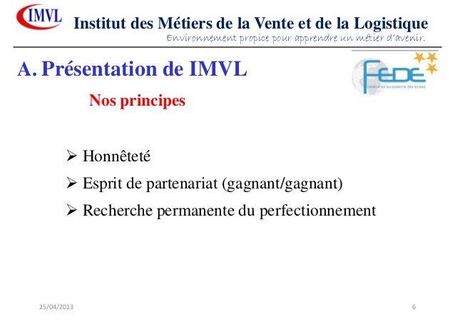 25/04/2013 6Institut des Métiers de la Vente et de la LogistiqueHonnêtetéEsprit de partenariat (gagnant/gagnant)Recherche ...